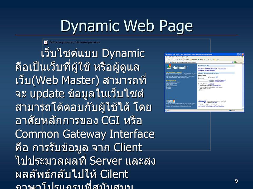 9 Dynamic Web Page เว็บไซต์แบบ Dynamic คือเป็นเว็บที่ผู้ใช้ หรือผู้ดูแล เว็บ (Web Master) สามารถที่ จะ update ข้อมูลในเว็บไซต์ สามารถโต้ตอบกับผู้ใช้ได