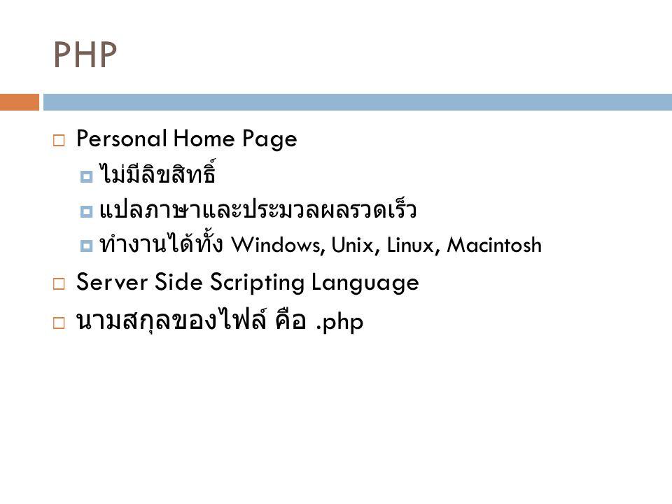 PHP  Personal Home Page  ไม่มีลิขสิทธิ์  แปลภาษาและประมวลผลรวดเร็ว  ทำงานได้ทั้ง Windows, Unix, Linux, Macintosh  Server Side Scripting Language