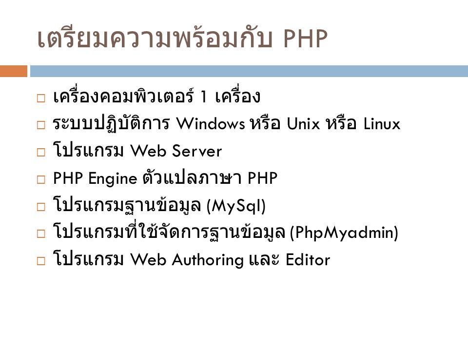 เตรียมความพร้อมกับ PHP  เครื่องคอมพิวเตอร์ 1 เครื่อง  ระบบปฏิบัติการ Windows หรือ Unix หรือ Linux  โปรแกรม Web Server  PHP Engine ตัวแปลภาษา PHP 