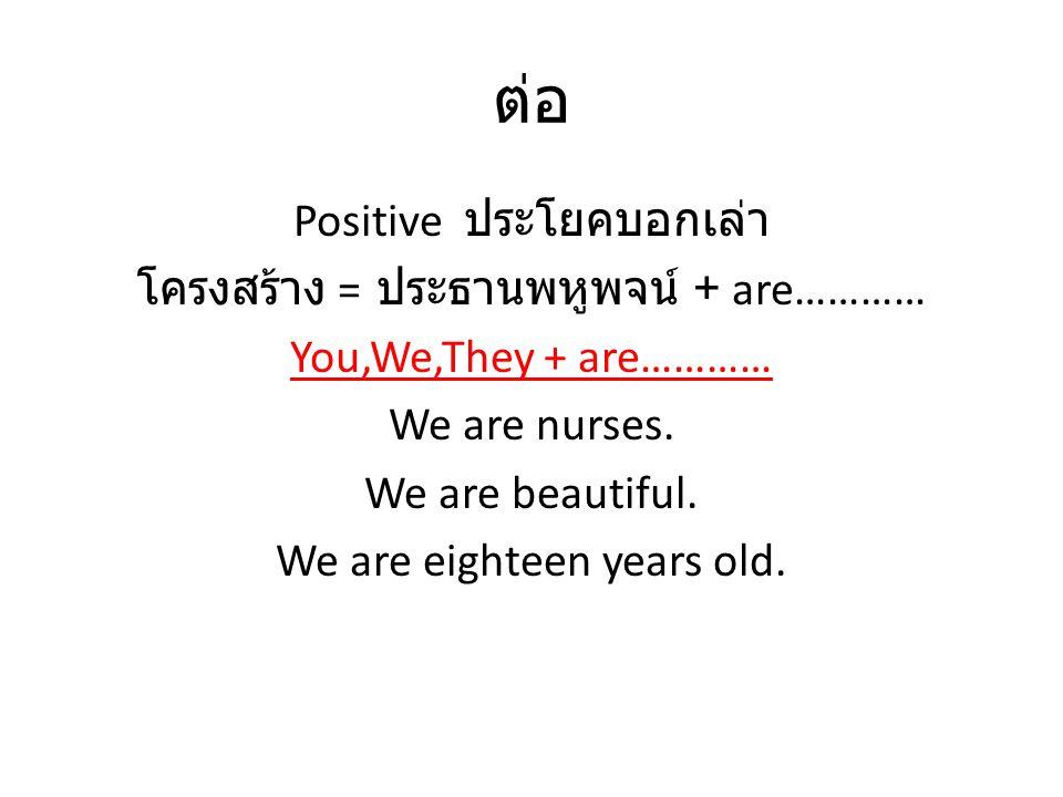ต่อ Positive ประโยคบอกเล่า โครงสร้าง = ประธานพหูพจน์ + are………… You,We,They + are………… We are nurses. We are beautiful. We are eighteen years old.
