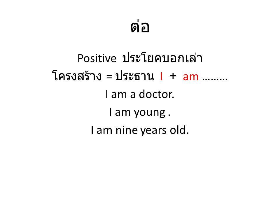 ต่อ Positive ประโยคบอกเล่า โครงสร้าง = ประธาน I + am ……… I am a doctor. I am young. I am nine years old.