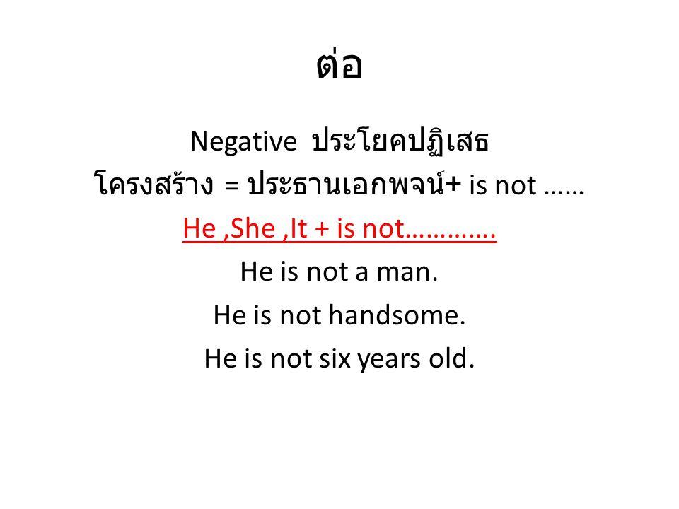 ต่อ Negative ประโยคปฏิเสธ โครงสร้าง = ประธานเอกพจน์ + is not …… He,She,It + is not…………. He is not a man. He is not handsome. He is not six years old.