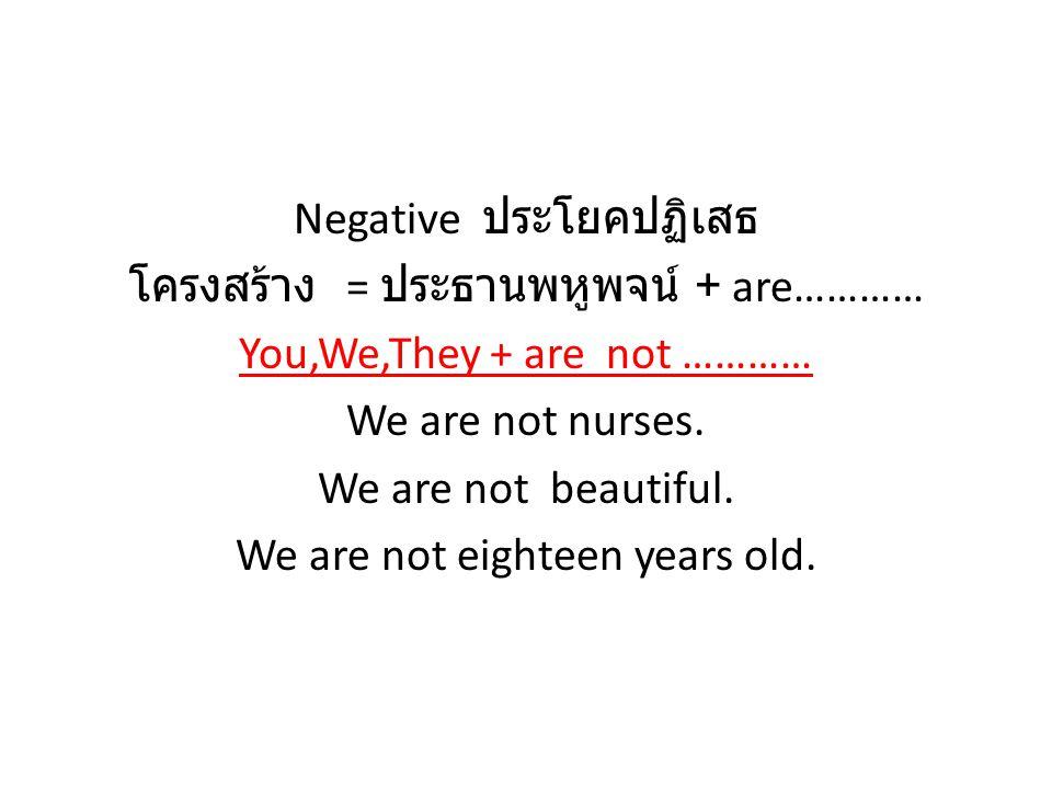 Negative ประโยคปฏิเสธ โครงสร้าง = ประธานพหูพจน์ + are………… You,We,They + are not ………… We are not nurses. We are not beautiful. We are not eighteen year