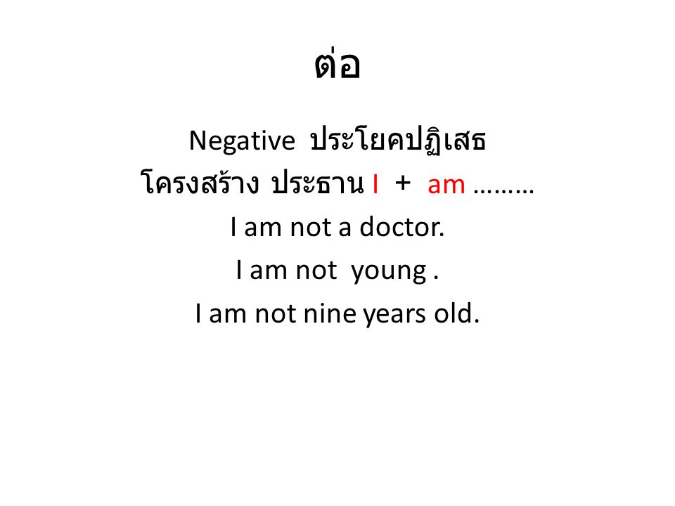 ต่อ Negative ประโยคปฏิเสธ โครงสร้าง ประธาน I + am ……… I am not a doctor. I am not young. I am not nine years old.