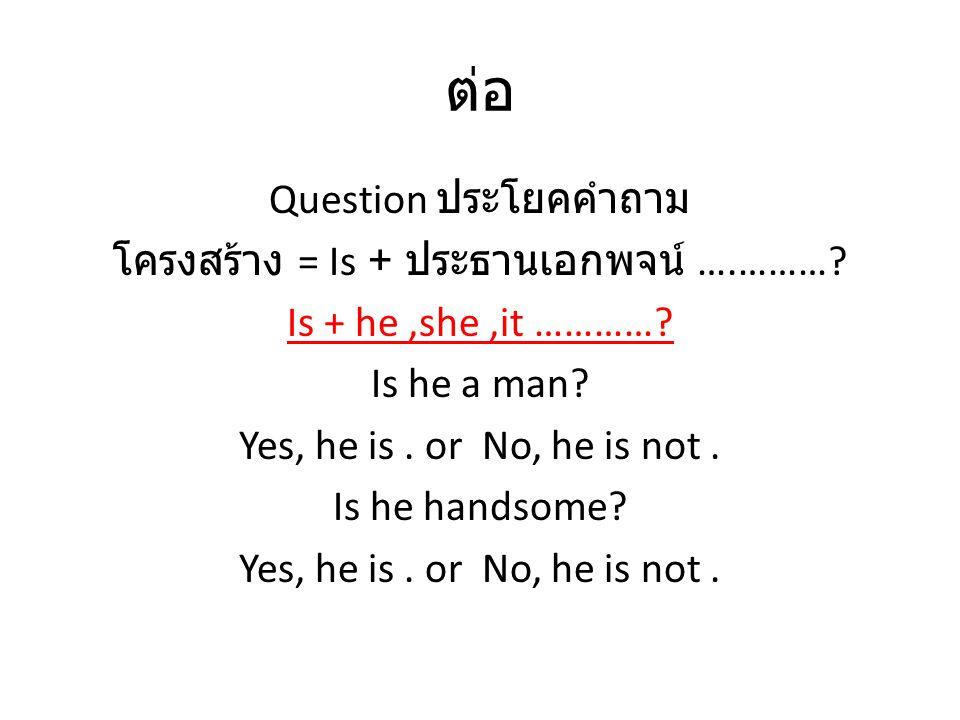 ต่อ Question ประโยคคำถาม โครงสร้าง = Is + ประธานเอกพจน์ ….………? Is + he,she,it …………? Is he a man? Yes, he is. or No, he is not. Is he handsome? Yes, he