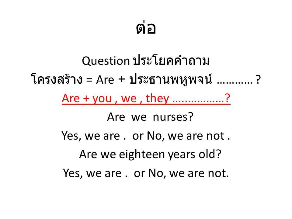 ต่อ Question ประโยคคำถาม โครงสร้าง = Are + ประธานพหูพจน์ ………… ? Are + you, we, they …..…………? Are we nurses? Yes, we are. or No, we are not. Are we eig