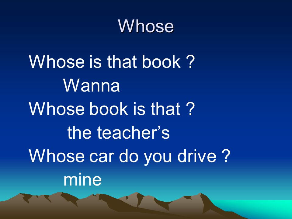 Whose Whose is that book Wanna Whose book is that the teacher's Whose car do you drive mine