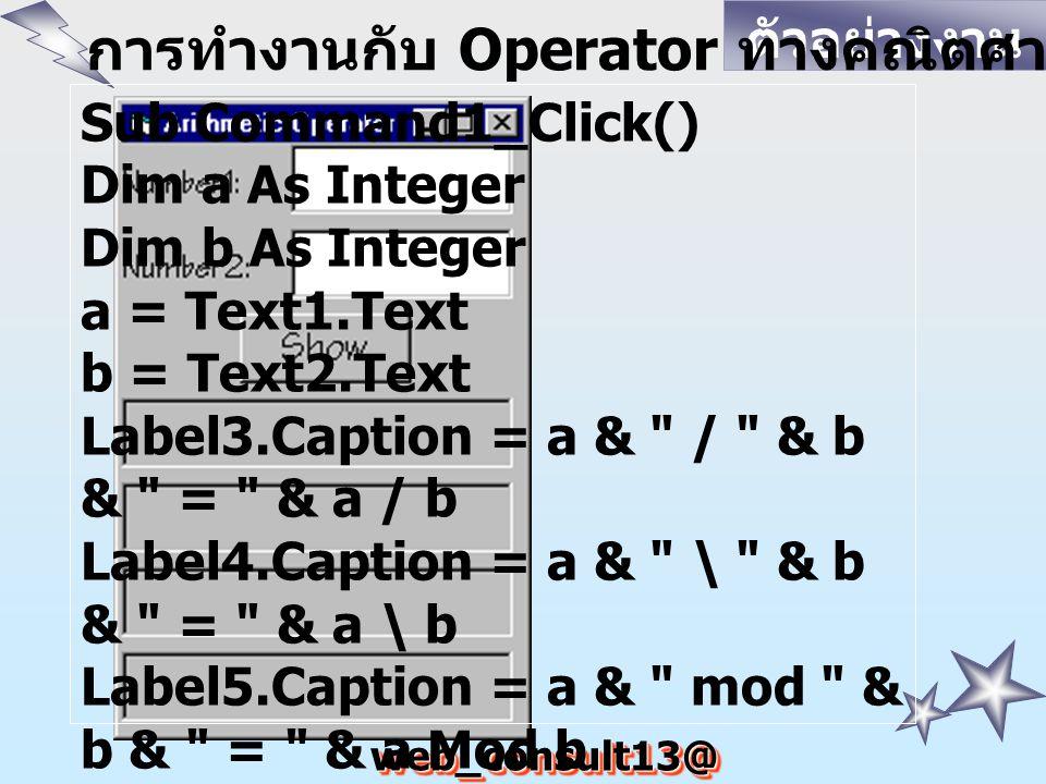 web_consult13@ hotmail.com ตัวอย่างงาน การทำงานกับ Operator ทางคณิตศาสตร์ Sub Command1_Click() Dim a As Integer Dim b As Integer a = Text1.Text b = Text2.Text Label3.Caption = a & / & b & = & a / b Label4.Caption = a & \ & b & = & a \ b Label5.Caption = a & mod & b & = & a Mod b Label6.Caption = a & ^ & b & = & a ^ b End Sub