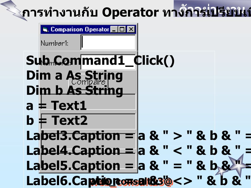 web_consult13@ hotmail.com ตัวอย่างงาน การทำงานกับ Operator ทางการเปรียบเทียบ Sub Command1_Click() Dim a As String Dim b As String a = Text1 b = Text2 Label3.Caption = a & > & b & = & (a > b) Label4.Caption = a & < & b & = & (a < b) Label5.Caption = a & = & b & = & (a = b) Label6.Caption = a & <> & b & = & (a <> b) End Sub