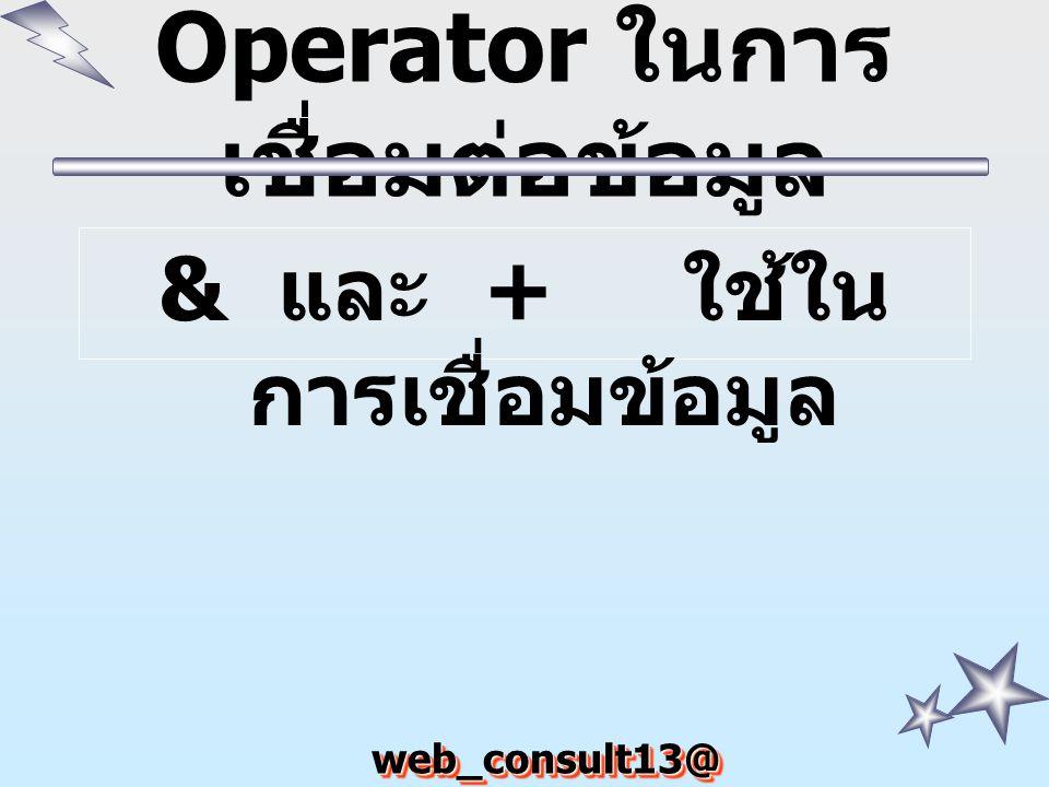 web_consult13@ hotmail.com Operator ในการ เชื่อมต่อข้อมูล & และ + ใช้ใน การเชื่อมข้อมูล