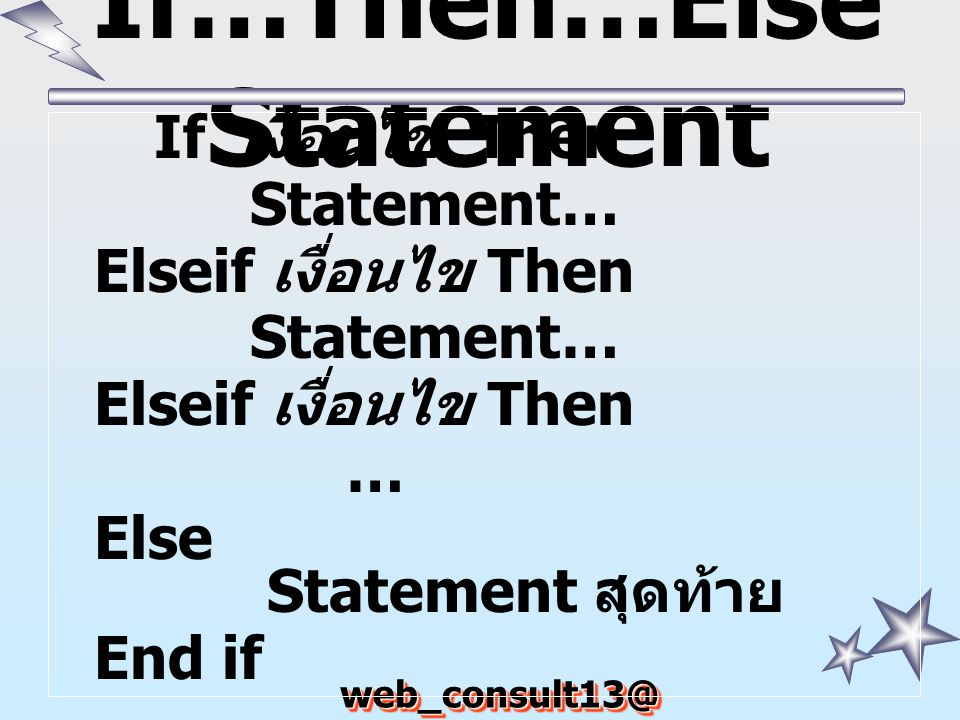 web_consult13@ hotmail.com If…Then…Else Statement If เงื่อนไข Then Statement… Elseif เงื่อนไข Then Statement… Elseif เงื่อนไข Then … Else Statement สุ