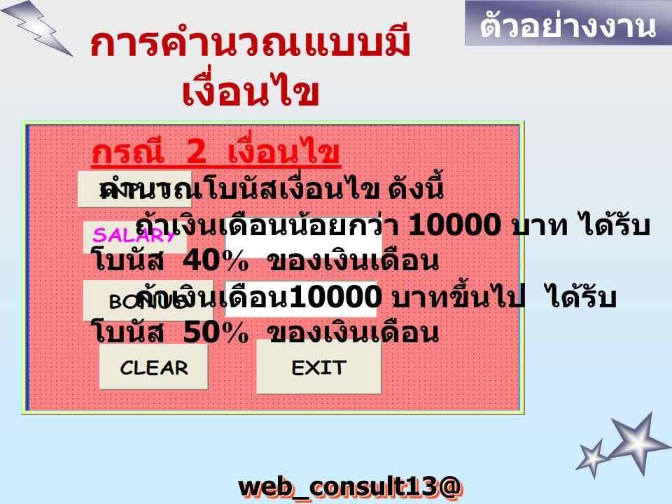 web_consult13@ hotmail.com การคำนวณแบบมี เงื่อนไข กรณี 2 เงื่อนไข คำนวณโบนัสเงื่อนไข ดังนี้ ถ้าเงินเดือนน้อยกว่า 10000 บาท ได้รับ โบนัส 40% ของเงินเดือน ถ้าเงินเดือน 10000 บาทขึ้นไป ได้รับ โบนัส 50% ของเงินเดือน ตัวอย่างงาน