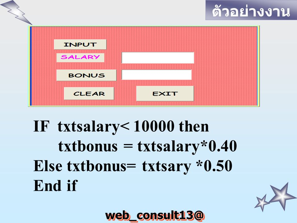 web_consult13@ hotmail.com IF txtsalary< 10000 then txtbonus = txtsalary*0.40 Else txtbonus= txtsary *0.50 End if ตัวอย่างงาน