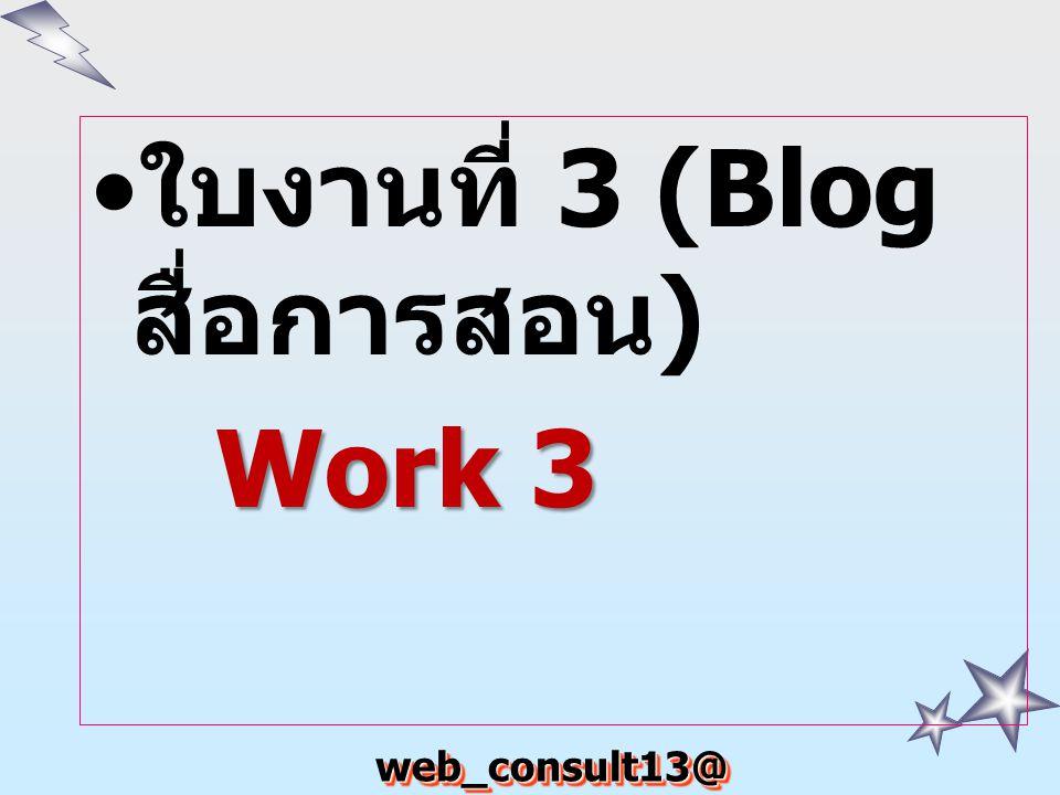 web_consult13@ hotmail.com ใบงานที่ 3 (Blog สื่อการสอน ) Work 3