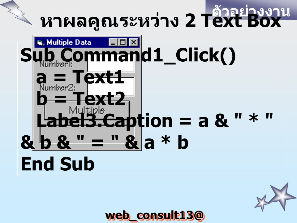 web_consult13@ hotmail.com ตัวอย่างงาน หาผลคูณระหว่าง 2 Text Box Sub Command1_Click() a = Text1 b = Text2 Label3.Caption = a &
