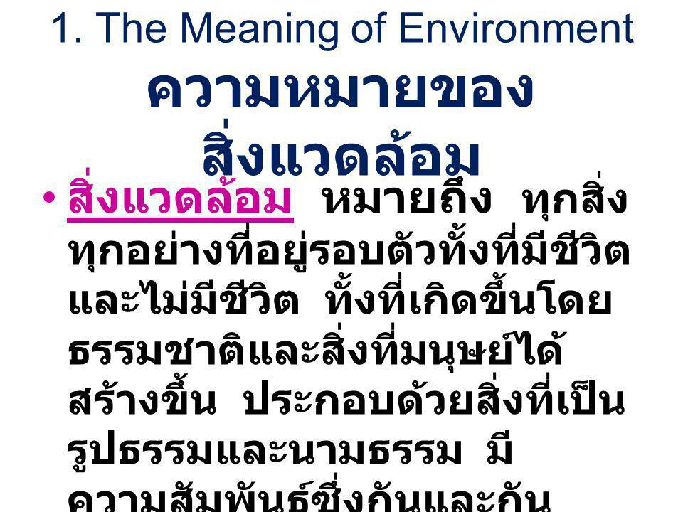 1. The Meaning of Environment ความหมายของ สิ่งแวดล้อม สิ่งแวดล้อม หมายถึง ทุกสิ่ง ทุกอย่างที่อยู่รอบตัวทั้งที่มีชีวิต และไม่มีชีวิต ทั้งที่เกิดขึ้นโดย