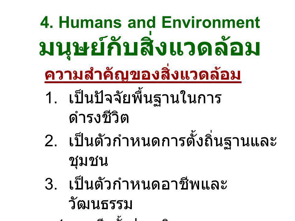 4. Humans and Environment มนุษย์กับสิ่งแวดล้อม ความสำคัญของสิ่งแวดล้อม 1. เป็นปัจจัยพื้นฐานในการ ดำรงชีวิต 2. เป็นตัวกำหนดการตั้งถิ่นฐานและ ชุมชน 3. เ