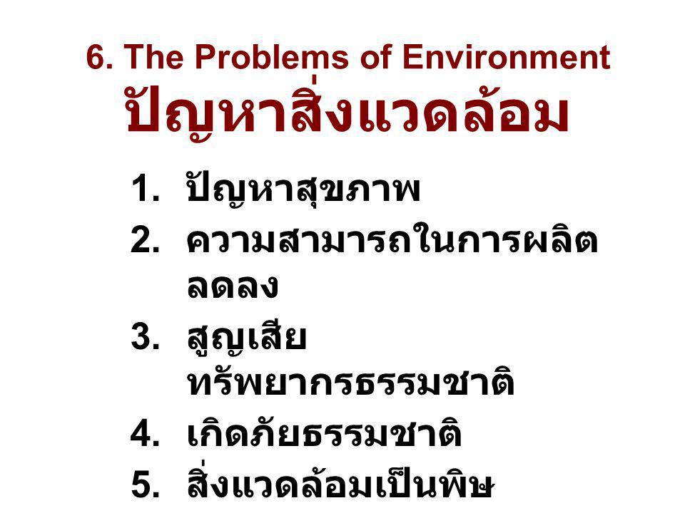 6. The Problems of Environment ปัญหาสิ่งแวดล้อม 1. ปัญหาสุขภาพ 2. ความสามารถในการผลิต ลดลง 3. สูญเสีย ทรัพยากรธรรมชาติ 4. เกิดภัยธรรมชาติ 5. สิ่งแวดล้