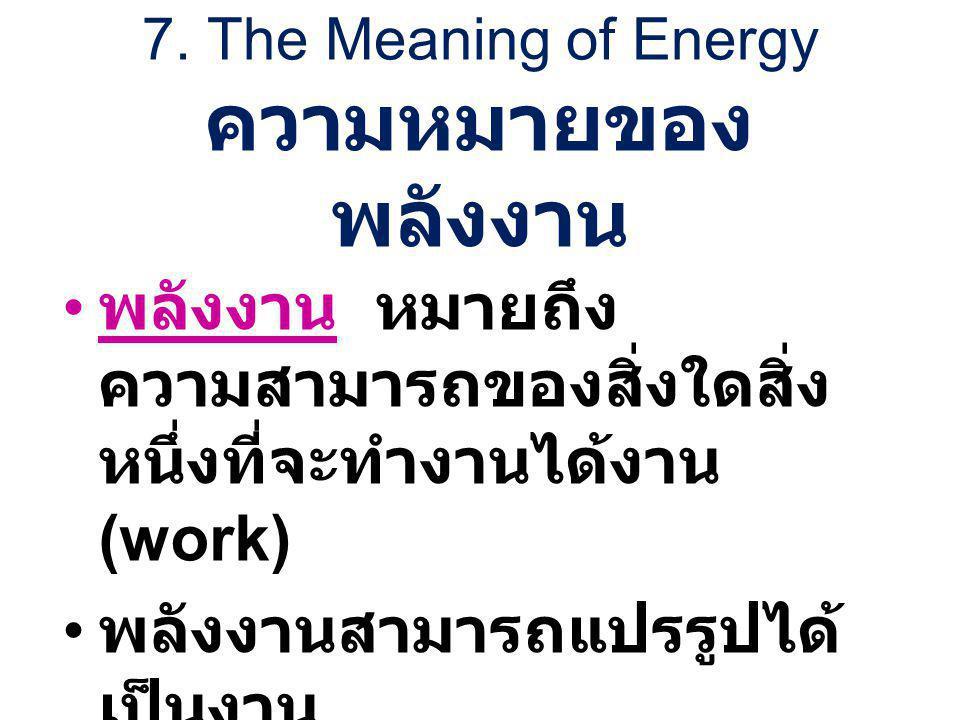7. The Meaning of Energy ความหมายของ พลังงาน พลังงาน หมายถึง ความสามารถของสิ่งใดสิ่ง หนึ่งที่จะทำงานได้งาน (work) พลังงานสามารถแปรรูปได้ เป็นงาน