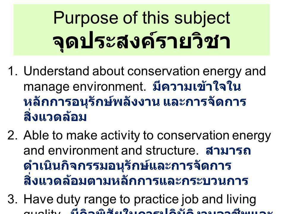 Purpose of this subject จุดประสงค์รายวิชา 1.Understand about conservation energy and manage environment. มีความเข้าใจใน หลักการอนุรักษ์พลังงาน และการจ