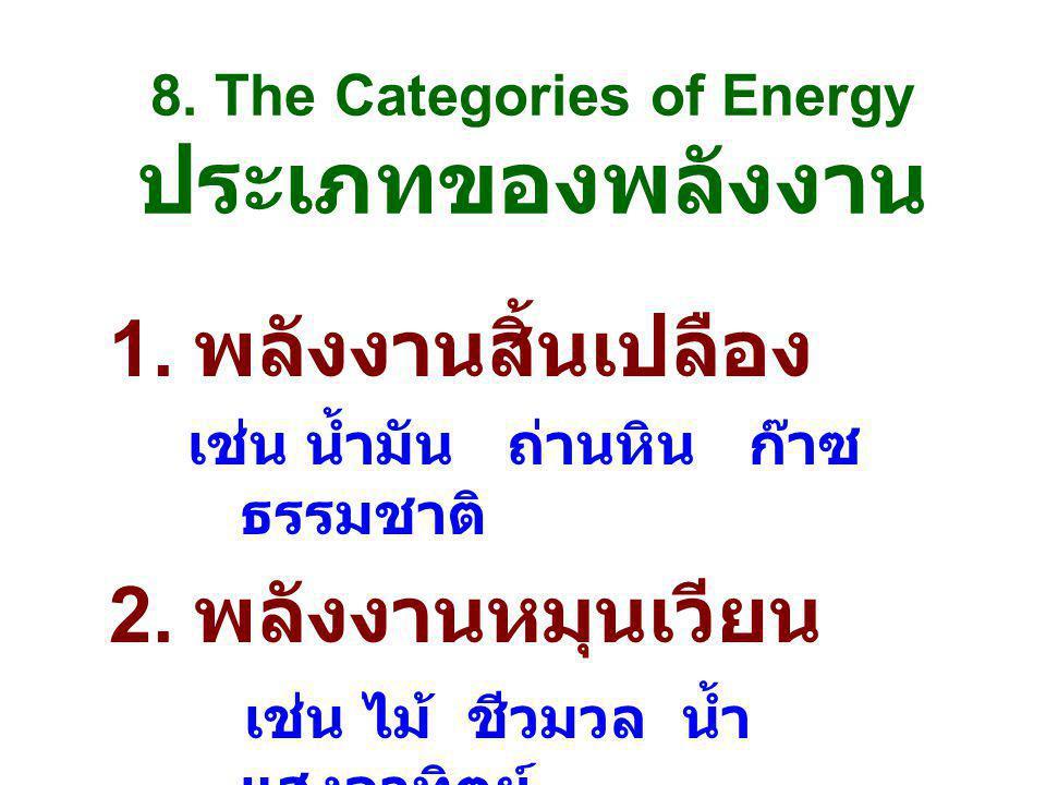 8. The Categories of Energy ประเภทของพลังงาน 1. พลังงานสิ้นเปลือง เช่น น้ำมัน ถ่านหิน ก๊าซ ธรรมชาติ 2. พลังงานหมุนเวียน เช่น ไม้ ชีวมวล น้ำ แสงอาทิตย์