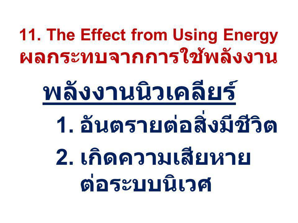 11. The Effect from Using Energy ผลกระทบจากการใช้พลังงาน พลังงานนิวเคลียร์ 1. อันตรายต่อสิ่งมีชีวิต 2. เกิดความเสียหาย ต่อระบบนิเวศ
