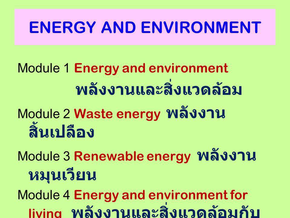 ENERGY AND ENVIRONMENT Module 1 Energy and environment พลังงานและสิ่งแวดล้อม Module 2 Waste energy พลังงาน สิ้นเปลือง Module 3 Renewable energy พลังงา