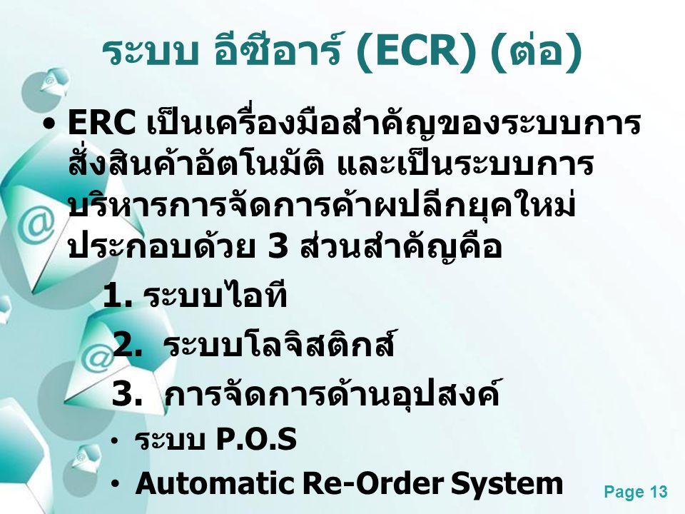 Powerpoint Templates Page 13 ระบบ อีซีอาร์ (ECR) ( ต่อ ) ERC เป็นเครื่องมือสำคัญของระบบการ สั่งสินค้าอัตโนมัติ และเป็นระบบการ บริหารการจัดการค้าผปลีกย