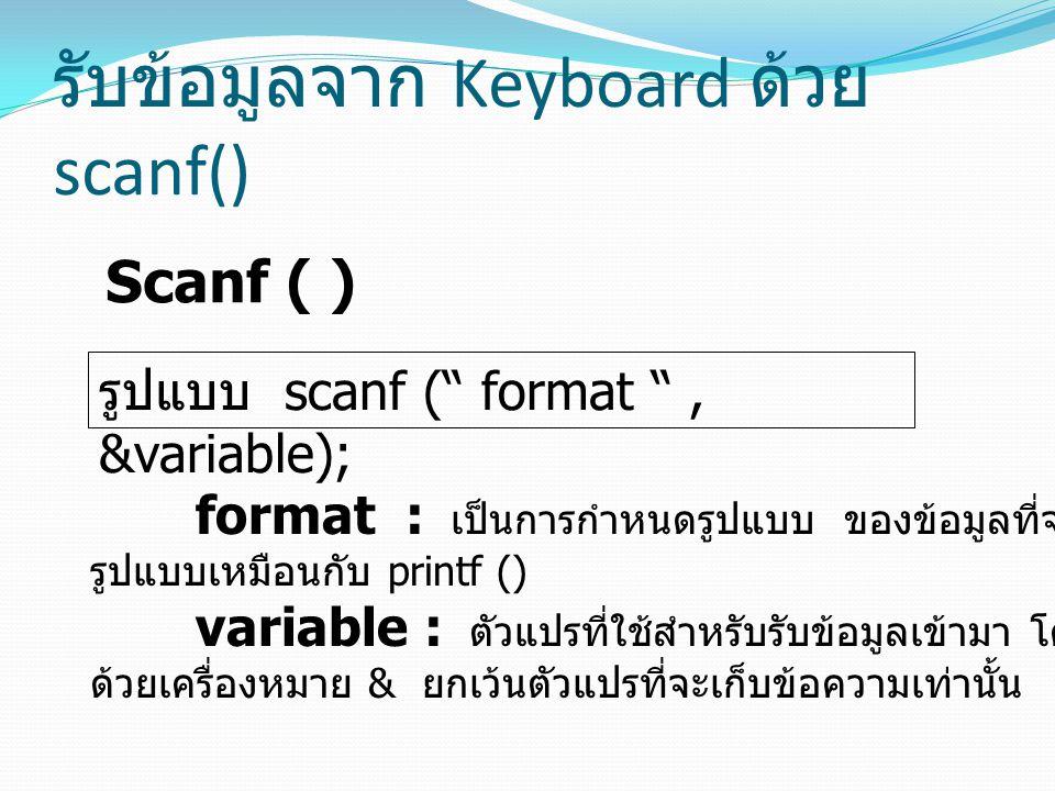 """รับข้อมูลจาก Keyboard ด้วย scanf() Scanf ( ) รูปแบบ scanf ("""" format """", &variable); format : เป็นการกำหนดรูปแบบ ของข้อมูลที่จะรับเข้ามา โดยจะใช้รหัส รู"""