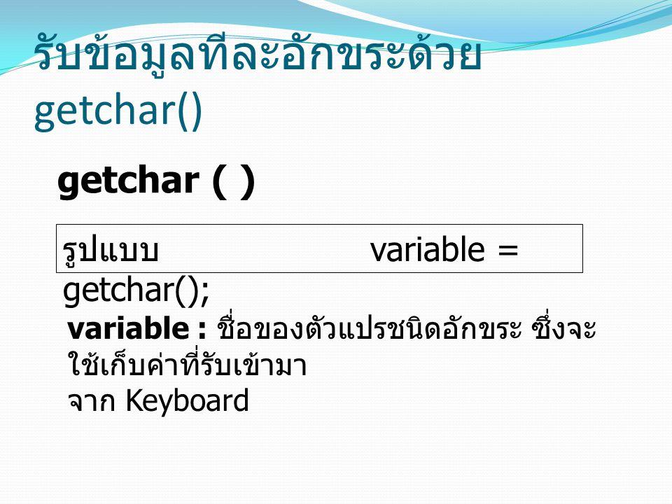 รับข้อมูลทีละอักขระด้วย getchar() getchar ( ) รูปแบบ variable = getchar(); variable : ชื่อของตัวแปรชนิดอักขระ ซึ่งจะ ใช้เก็บค่าที่รับเข้ามา จาก Keyboa