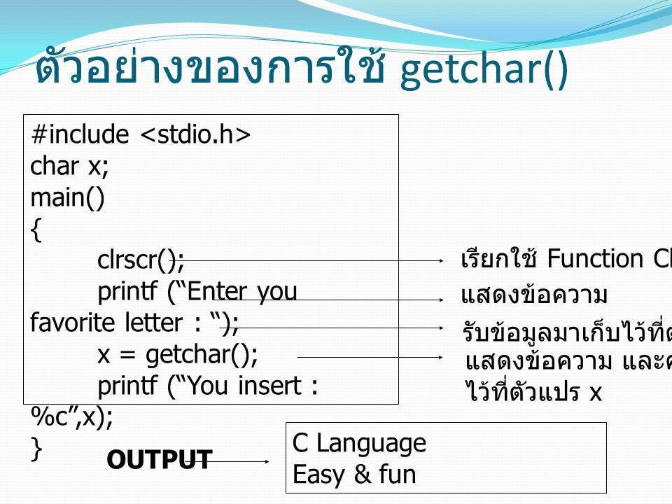 """ตัวอย่างของการใช้ getchar() #include char x; main() { clrscr(); printf (""""Enter you favorite letter : """"); x = getchar(); printf (""""You insert : %c"""",x);"""