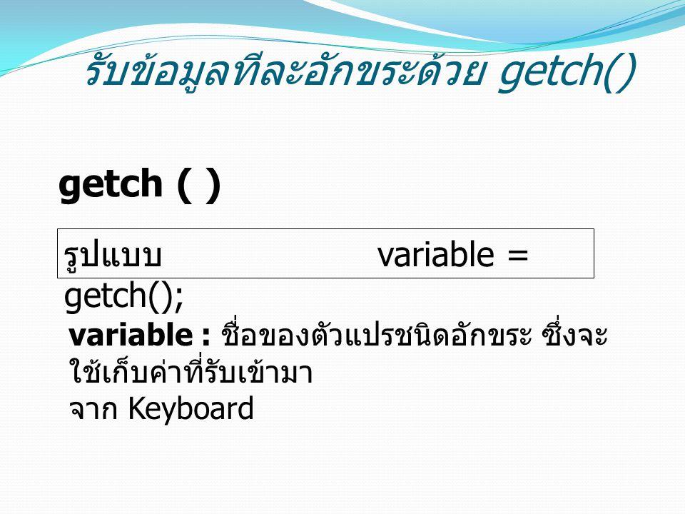 รับข้อมูลทีละอักขระด้วย getch() getch ( ) รูปแบบ variable = getch(); variable : ชื่อของตัวแปรชนิดอักขระ ซึ่งจะ ใช้เก็บค่าที่รับเข้ามา จาก Keyboard
