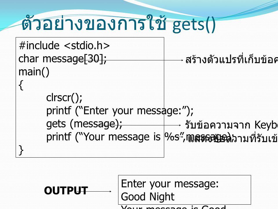 """ตัวอย่างของการใช้ gets() #include char message[30]; main() { clrscr(); printf (""""Enter your message:""""); gets (message); printf (""""Your message is %s"""",me"""