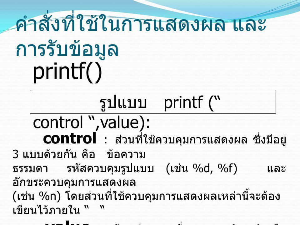 """คำสั่งที่ใช้ในการแสดงผล และ การรับข้อมูล รูปแบบ printf ("""" control """",value): printf() control : ส่วนที่ใช้ควบคุมการแสดงผล ซึ่งมีอยู่ 3 แบบด้วยกัน คือ ข"""