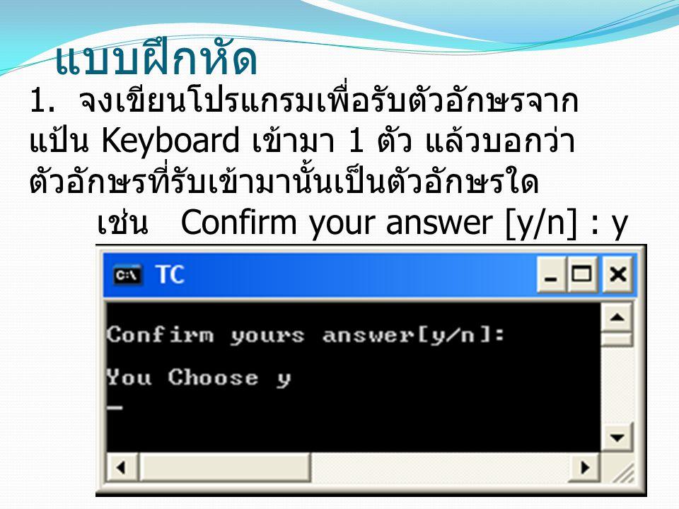 แบบฝึกหัด 1. จงเขียนโปรแกรมเพื่อรับตัวอักษรจาก แป้น Keyboard เข้ามา 1 ตัว แล้วบอกว่า ตัวอักษรที่รับเข้ามานั้นเป็นตัวอักษรใด เช่น Confirm your answer [