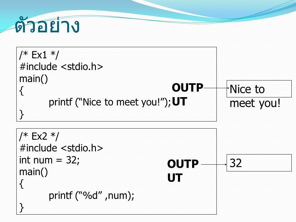 """ตัวอย่าง /* Ex1 */ #include main() { printf (""""Nice to meet you!""""); } /* Ex2 */ #include int num = 32; main() { printf (""""%d"""",num); } Nice to meet you!"""