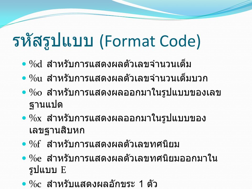 ตัวอย่าง /* EX 3 */ #include main() { int x1=43,x2=0x77,x3=0573; float y1=-764.512,y2=1.25e02; char z= A ; char name[10]= Southeast ; clrscr(); printf( \n%d\n ,x1); printf( %x\n%o\n ,x2,x3); printf( %f\n%e\n ,y1,y2); printf( %c\n%s\n ,z,name); } OUTPUT