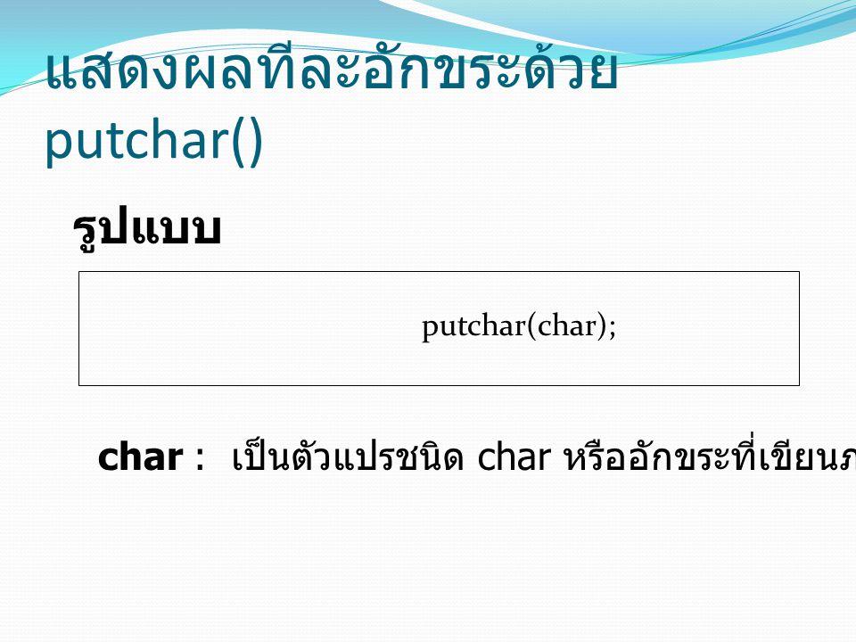 แสดงผลทีละอักขระด้วย putchar() รูปแบบ putchar(char); char : เป็นตัวแปรชนิด char หรืออักขระที่เขียนภายในเครื่องหมาย ' '