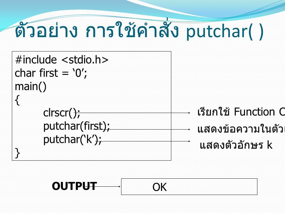 ตัวอย่าง การใช้คำสั่ง putchar( ) #include char first = '0'; main() { clrscr(); putchar(first); putchar('k'); } เรียกใช้ Function Clrscr แสดงข้อความในต