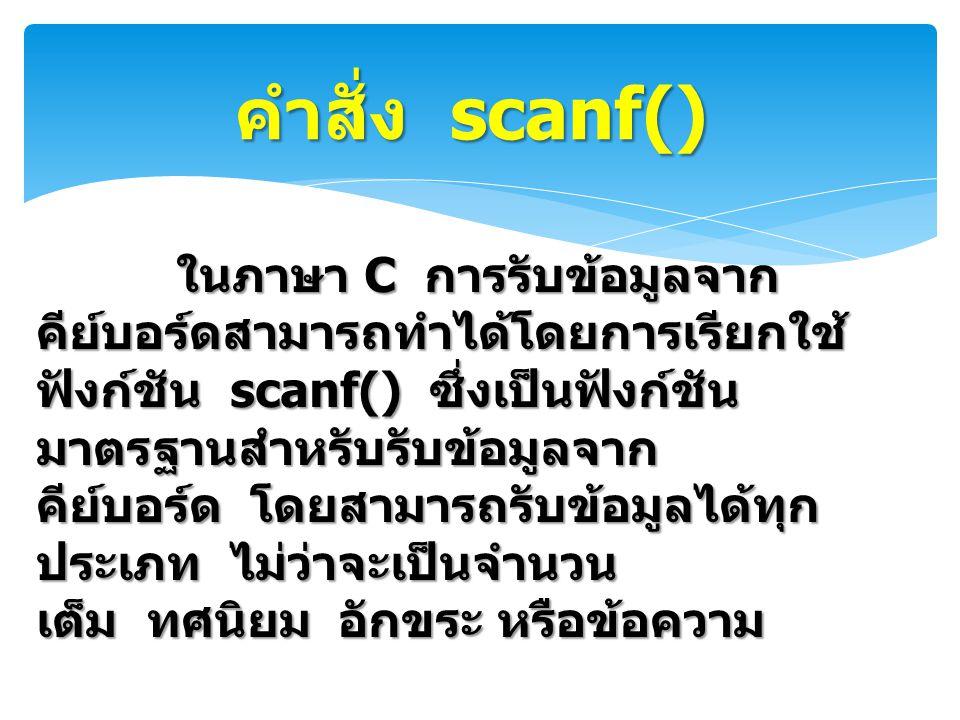 คำสั่ง scanf() ในภาษา C การรับข้อมูลจาก คีย์บอร์ดสามารถทำได้โดยการเรียกใช้ ฟังก์ชัน scanf() ซึ่งเป็นฟังก์ชัน มาตรฐานสำหรับรับข้อมูลจาก คีย์บอร์ด โดยสา