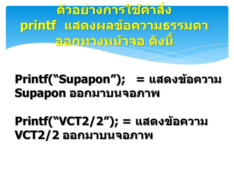 """ตัวอย่างการใช้คำสั่ง printf แสดงผลข้อความธรรมดา ออกทางหน้าจอ ดังนี้ Printf(""""Supapon""""); = แสดงข้อความ Supapon ออกมาบนจอภาพ Printf(""""VCT2/2""""); = แสดงข้อค"""