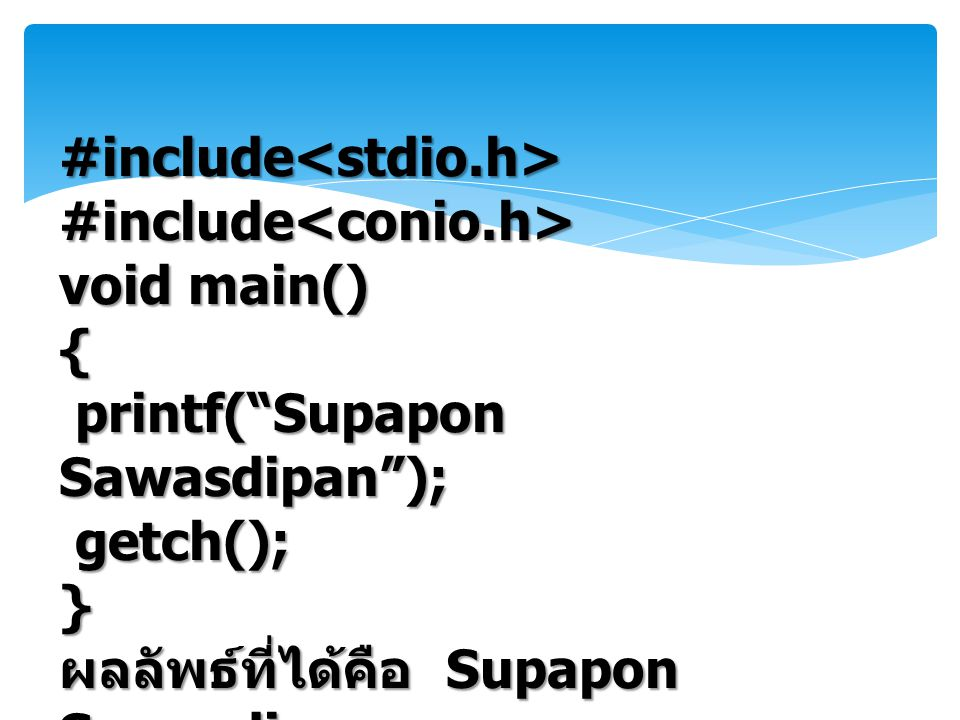 #include<stdio.h>#include<conio.h> void main() { printf( Supapon Sawasdipan ); printf( Supapon Sawasdipan ); getch(); getch();} ผลลัพธ์ที่ได้คือ Supapon Sawasdipan