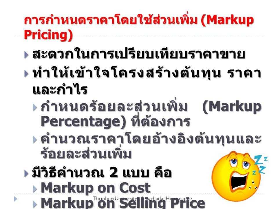 การกำหนดราคาโดยใช้ส่วนเพิ่ม (Markup Pricing)  สะดวกในการเปรียบเทียบราคาขาย  ทำให้เข้าใจโครงสร้างต้นทุน ราคา และกำไร  กำหนดร้อยละส่วนเพิ่ม (Markup Percentage) ที่ต้องการ  คำนวณราคาโดยอ้างอิงต้นทุนและ ร้อยละส่วนเพิ่ม  มีวิธีคำนวณ 2 แบบ คือ  Markup on Cost  Markup on Selling Price Thonburi University A.suchada Hommanee