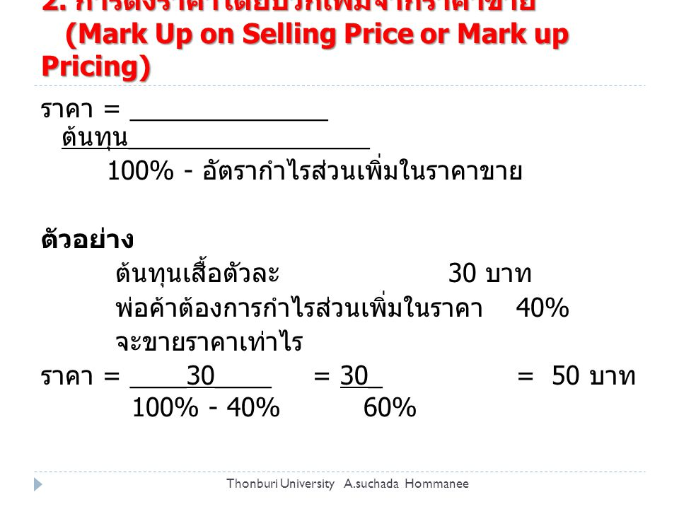 2. การตั้งราคาโดยบวกเพิ่มจากราคาขาย (Mark Up on Selling Price or Mark up Pricing) ราคา = ______________ ต้นทุน _________________ 100% - อัตรากำไรส่วนเ