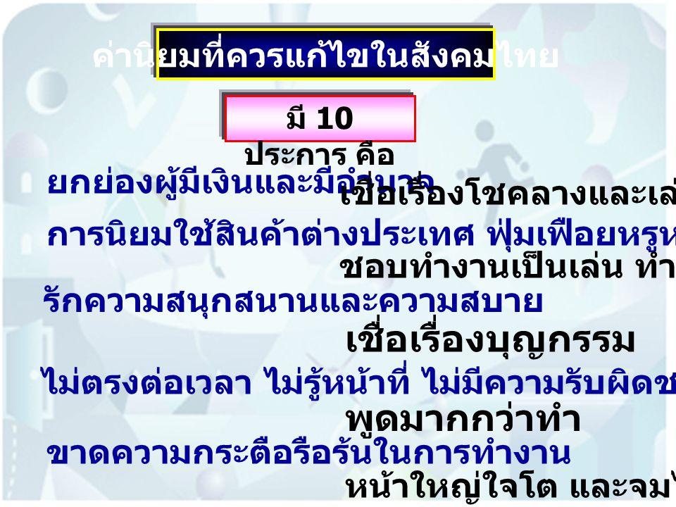 ค่านิยมที่ควรแก้ไขในสังคมไทย มี 10 ประการ คือ ยกย่องผู้มีเงินและมีอำนาจ การนิยมใช้สินค้าต่างประเทศ ฟุ่มเฟือยหรูหรา รักความสนุกสนานและความสบาย ไม่ตรงต่