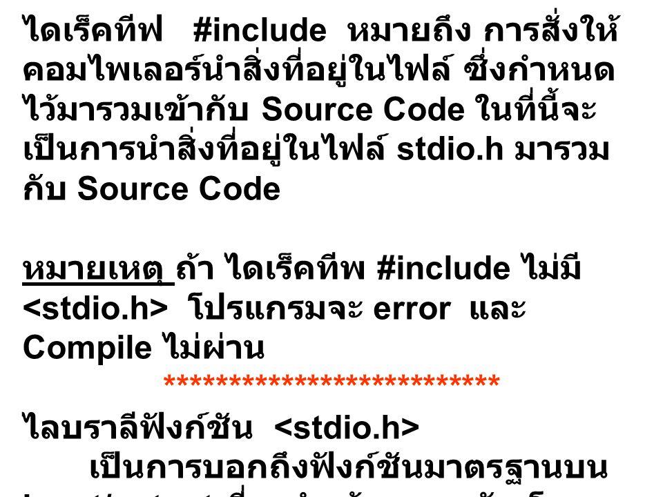 ไดเร็คทีฟ #include หมายถึง การสั่งให้ คอมไพเลอร์นำสิ่งที่อยู่ในไฟล์ ซึ่งกำหนด ไว้มารวมเข้ากับ Source Code ในที่นี้จะ เป็นการนำสิ่งที่อยู่ในไฟล์ stdio.h มารวม กับ Source Code หมายเหตุ ถ้า ไดเร็คทีพ #include ไม่มี โปรแกรมจะ error และ Compile ไม่ผ่าน ************************** ไลบราลีฟังก์ชัน เป็นการบอกถึงฟังก์ชันมาตรฐานบน input/output ที่จะนำเข้ามารวมกัน โดย บอกไว้ที่ส่วนต้นของไฟล์โปรแกรม ไลบราลีฟังก์ชัน เป็นไฟล์ที่บอกถึงการรวมเอาฟังก์ชัน เกี่ยวกับคอนโซลไว้ใช้