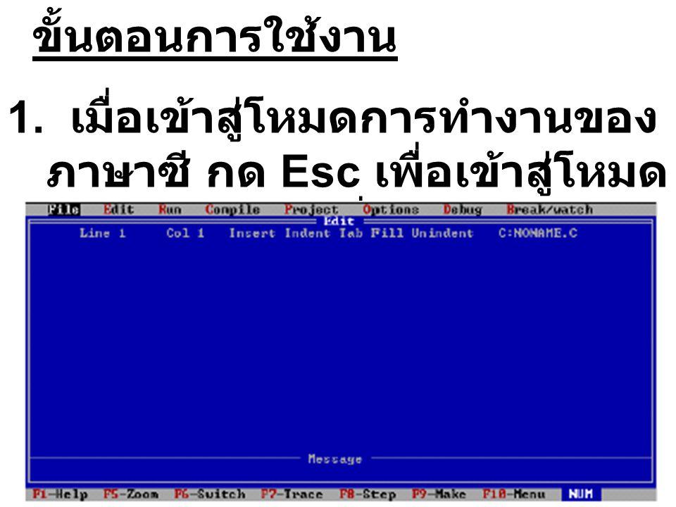 File Edit Run Compile Project Options Debug Break / watch Line 1 Col 1 Insert Indent Tab Fill Unindent C:NONAME.C Edit รายละเอียดของข้อความต่าง ๆ ที่ ส่วนบนของหน้าต่างมีดังนี้ Line 1 แสดงบรรทัดที่เคอร์เซอร์ อยู่ บรรทัดที่ 1 Col 1 แสดงคอลัมน์ที่เคอร์เซอร์ อยู่ คอลัมน์ที่ 1 Insert ถ้าขึ้นข้อความนี้ (Insert) แสดงว่าอยู่ในภาวะ Insert on จะสามารถพิมพ์ แทรกตัวอักษรที่ตำแหน่ง เคอร์เซอร์อยู่ได้ ถ้ากดคีย์ Insert บนคีย์บอร์ดที่ หน้าจอข้อความ Insert จะหายไปสภาวะนี้เป็น Insert off การพิมพ์จะเป็นการพิมพ์ทับตัวอักษร ถ้าหาก ต้องการให้เป็น Insert on ต้องกดคีย์ Insert ที่ คีย์บอร์ดอีกครั้ง Indent ถ้าขึ้นข้อความนี้บนหน้าจอแสดงว่าหลังจากพิมพ์ ข้อความเสร็จแล้วกด Enter เคอร์เซอร์จะขึ้น บรรทัดใหม่ให้ และถ้ากดคีย์ Ctrl+OI จะทำให้ ข้อความ Indent หายไปเคอร์เซอร์จะอยู่ที่ คอลัมน์ที่ 1 ของบรรทัดเดิม