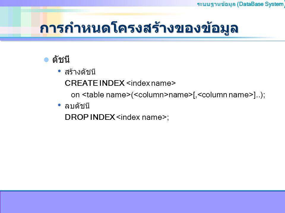 ระบบฐานข้อมูล (DataBase System ) การกำหนดโครงสร้างของข้อมูล ดัชนี สร้างดัชนี CREATE INDEX on ( name>[, ]..); ลบดัชนี DROP INDEX ;