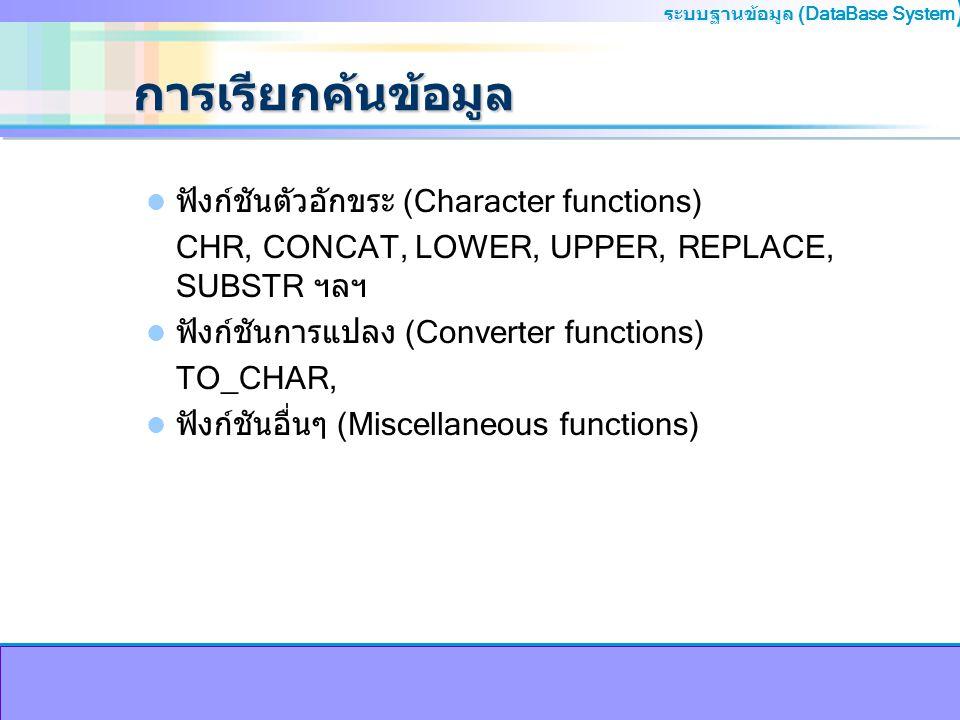 ระบบฐานข้อมูล (DataBase System ) การเรียกค้นข้อมูล ฟังก์ชันตัวอักขระ (Character functions) CHR, CONCAT, LOWER, UPPER, REPLACE, SUBSTR ฯลฯ ฟังก์ชันการแ