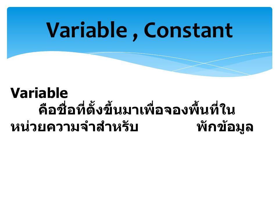 Variable, Constant Variable คือชื่อที่ตั้งขึ้นมาเพื่อจองพื้นที่ใน หน่วยความจำสำหรับ พักข้อมูล
